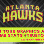 When Your Graphics and Your Game stays #TruetoAtlanta | Vinyl Graphics for the Hawks