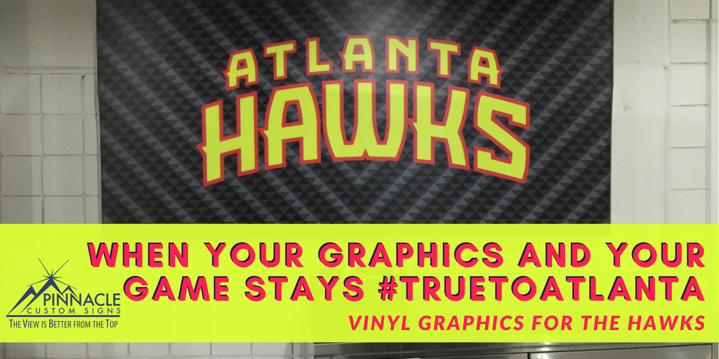 When Your Graphics and Your Game stays #TruetoAtlanta - Vinyl Graphics for the Atlanta Hawks | Pinnacle Custom Signs